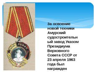 За освоение новой техники Амурский судостроительный завод Указом Президиума