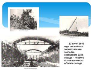 12 июня 1933 года состоялась торжественная закладка корпусного цеха завода