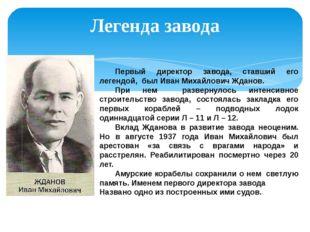 Легенда завода Первый директор завода, ставший его легендой, был Иван Михайл