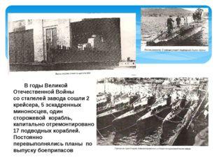 В годы Великой Отечественной Войны со стапелей завода сошли 2 крейсера, 5 эс
