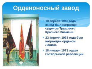 10 апреля 1945 года завод был награжден орденом Трудового Красного Знамени. 2