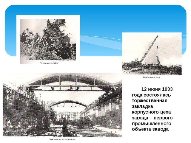 12 июня 1933 года состоялась торжественная закладка корпусного цеха завода...