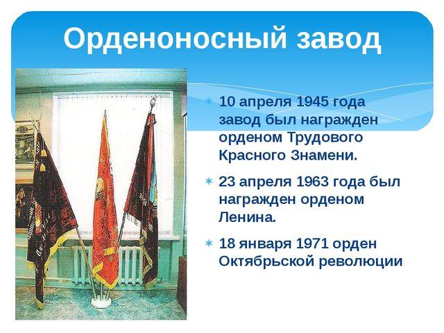 10 апреля 1945 года завод был награжден орденом Трудового Красного Знамени. 2...