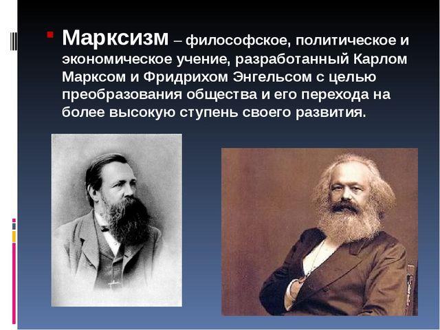 Марксизм – философское, политическое и экономическое учение, разработанный Ка...
