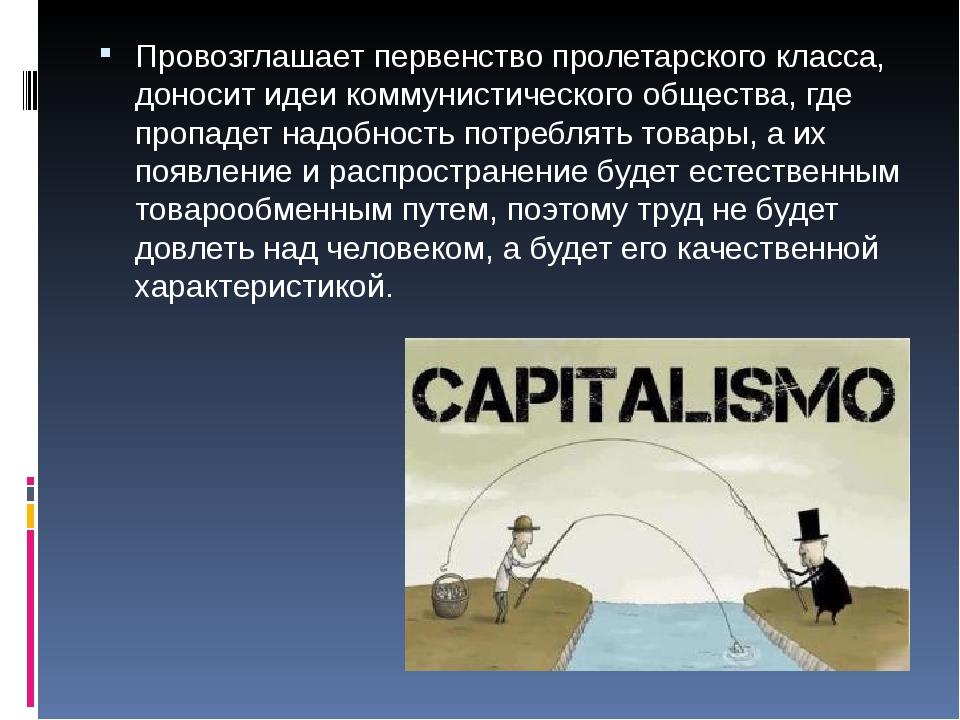 Провозглашает первенство пролетарского класса, доносит идеи коммунистического...