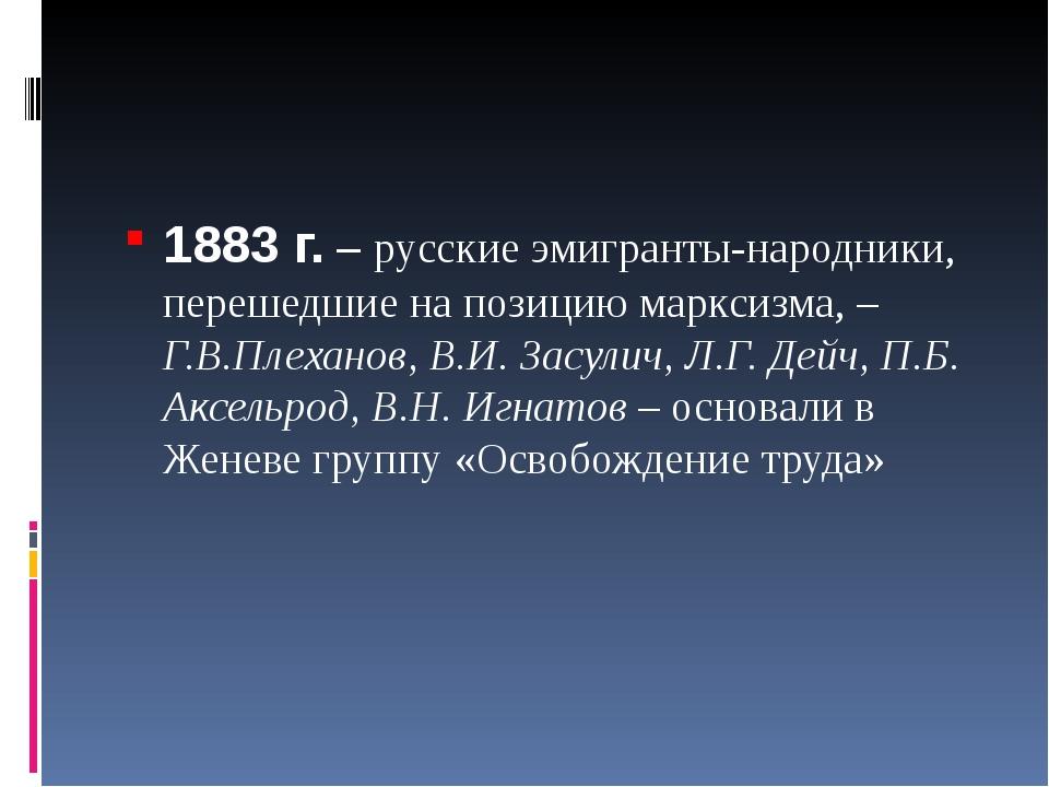 1883 г. – русские эмигранты-народники, перешедшие на позицию марксизма, – Г....