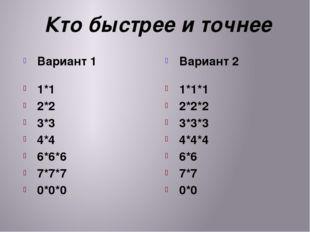 Кто быстрее и точнее Вариант 1 1*1 2*2 3*3 4*4 6*6*6 7*7*7 0*0*0 Вариант 2 1*