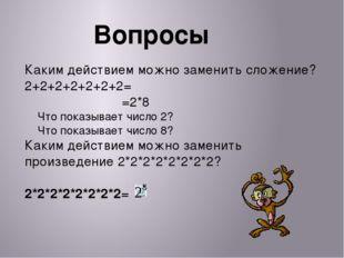 Вопросы Каким действием можно заменить сложение? 2+2+2+2+2+2+2= =2*8 Что пока