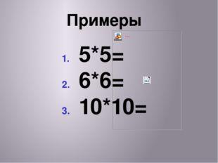 Примеры 5*5= 6*6= 10*10=