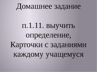 Домашнее задание п.1.11. выучить определение, Карточки с заданиями каждому у