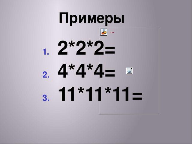 Примеры 2*2*2= 4*4*4= 11*11*11=