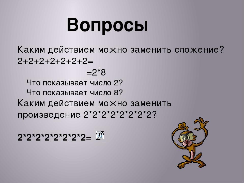 Вопросы Каким действием можно заменить сложение? 2+2+2+2+2+2+2= =2*8 Что пока...