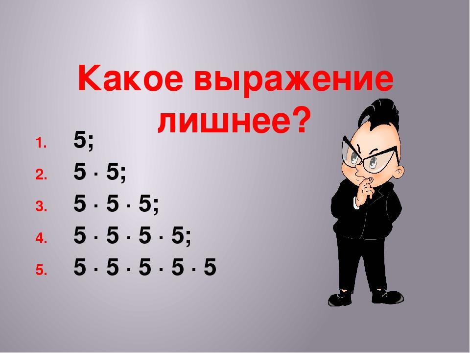 Какое выражение лишнее? 5; 5 · 5; 5 · 5 · 5; 5 · 5 · 5 · 5; 5 · 5 · 5 · 5 · 5