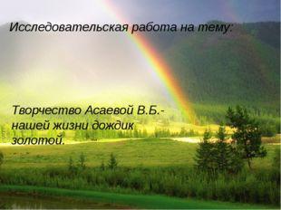 Исследовательская работа на тему: Творчество Асаевой В.Б.-нашей жизни дождик