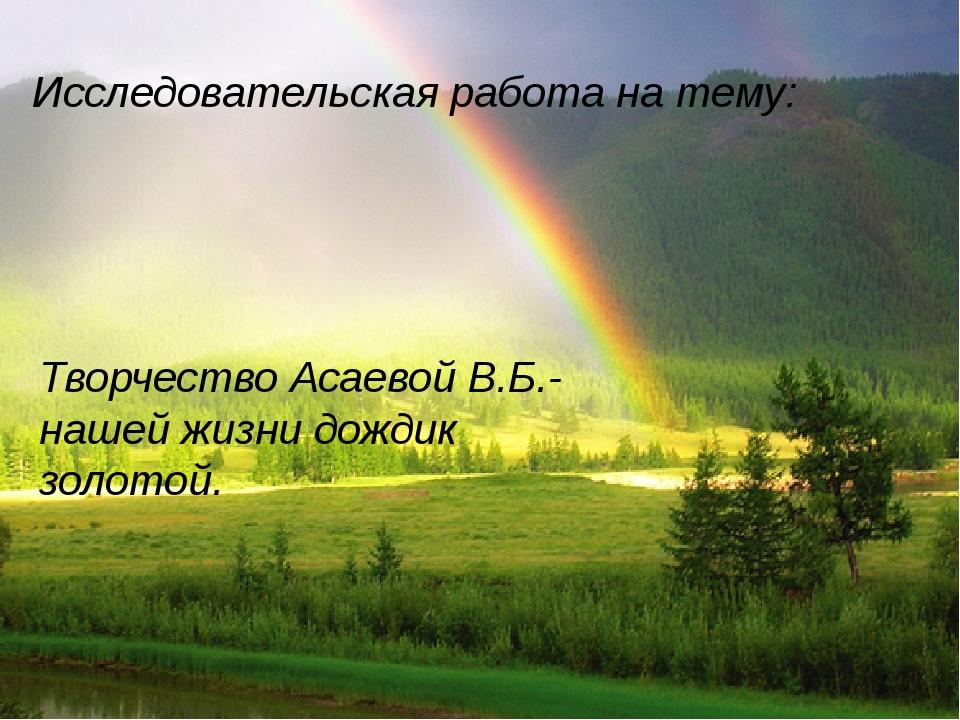 Исследовательская работа на тему: Творчество Асаевой В.Б.-нашей жизни дождик...