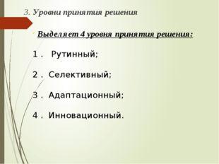 3. Уровни принятия решения Выделяет 4 уровня принятия решения: 1 . Рутинный;