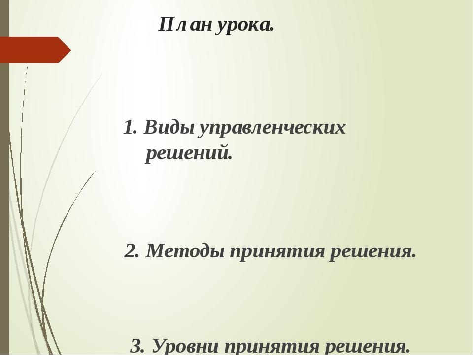 План урока. 1. Виды управленческих решений. 2. Методы принятия решения. 3. Ур...