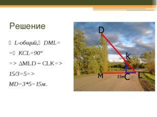 Решение ∠L-общий,∠DML= =∠KCL=90° => ΔMLD ~CLK=> 15/3=5=> MD=3*5=15м. Ответ: