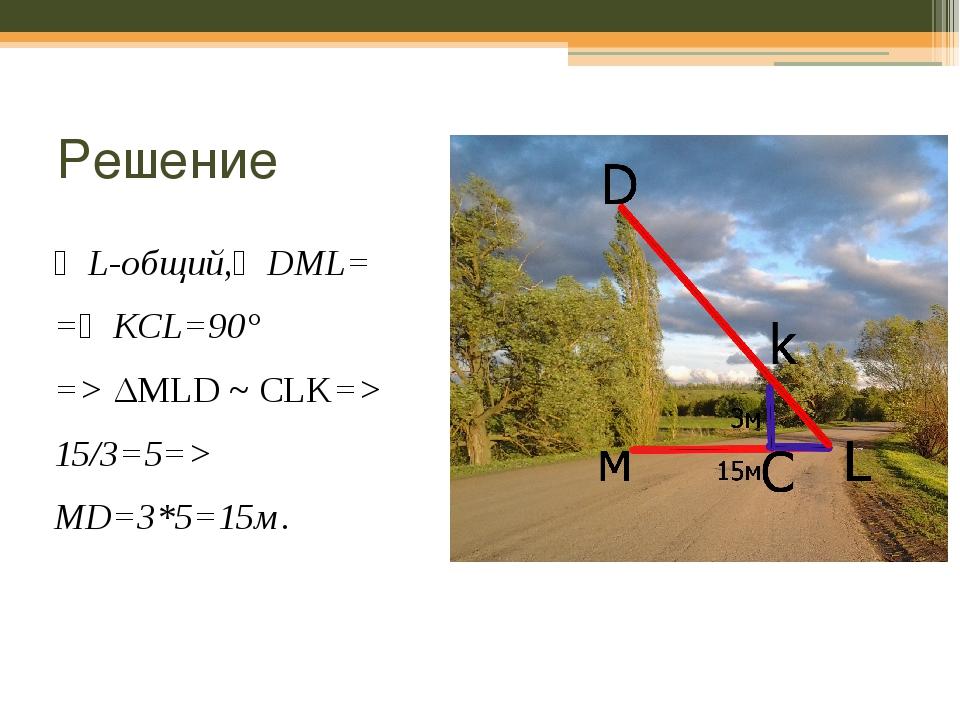 Решение ∠L-общий,∠DML= =∠KCL=90° => ΔMLD ~CLK=> 15/3=5=> MD=3*5=15м. Ответ:...