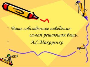 Ваше собственное поведение- самая решающая вещь. А.С.Макаренко