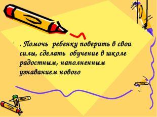 . Помочь ребенку поверить в свои силы, сделать обучение в школе радостным, н