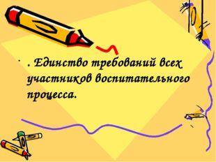 . Единство требований всех участников воспитательного процесса.