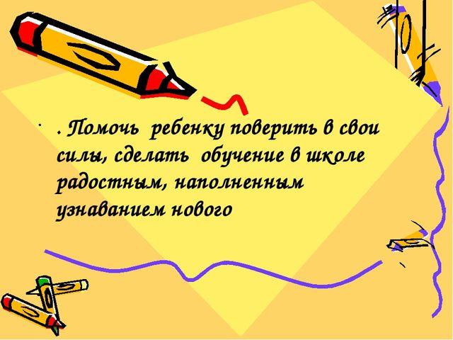 . Помочь ребенку поверить в свои силы, сделать обучение в школе радостным, н...