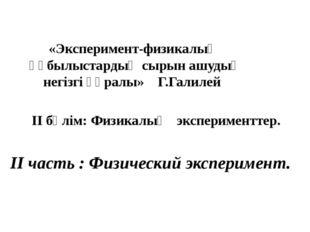 «Эксперимент-физикалық құбылыстардың сырын ашудың негізгі құралы» Г.Галилей