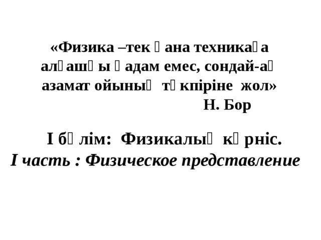 «Физика –тек қана техникаға алғашқы қадам емес, сондай-ақ азамат ойының түкпі...