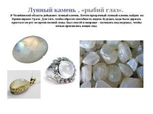 Лунный камень , «рыбий глаз». В Челябинской области добывают лунный камень. П
