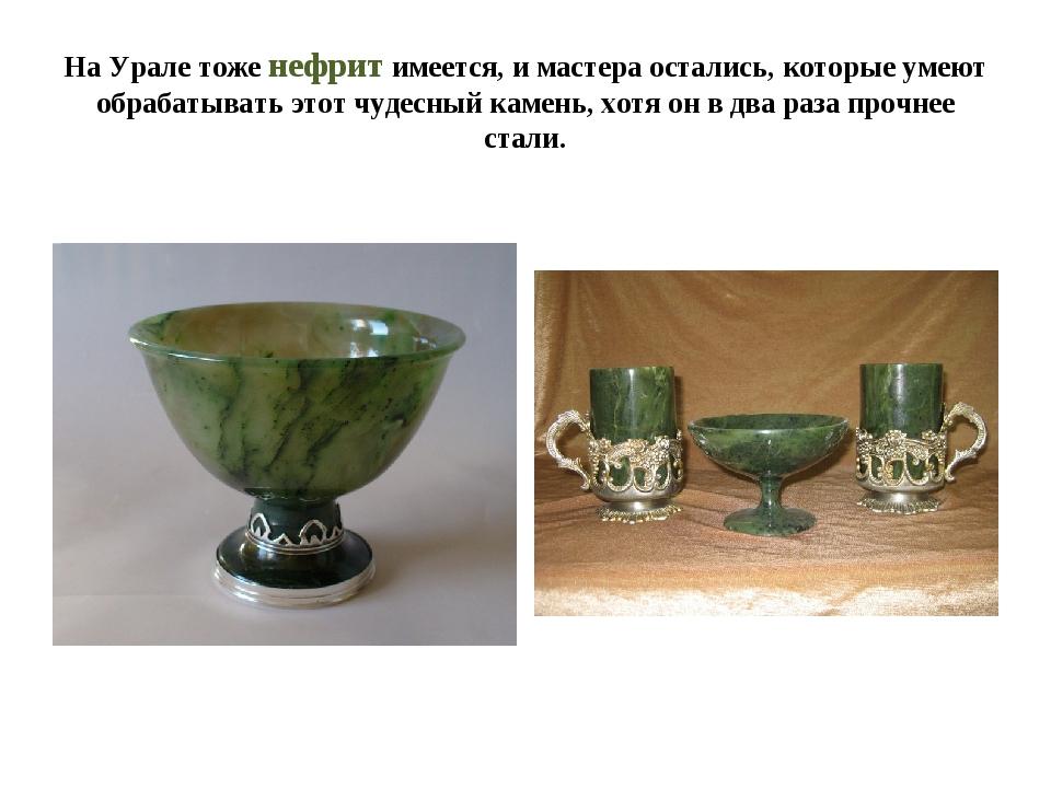 На Урале тоже нефрит имеется, и мастера остались, которые умеют обрабатывать...
