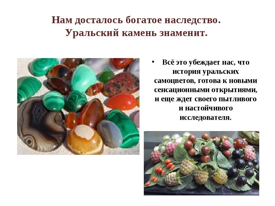 Нам досталось богатое наследство. Уральский камень знаменит. Всё это убеждает...