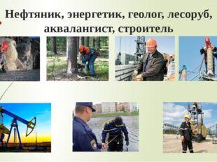 Нефтяник, энергетик, геолог, лесоруб, аквалангист, строитель