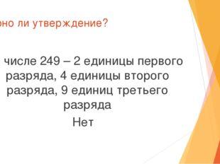 Верно ли утверждение? В числе 249 – 2 единицы первого разряда, 4 единицы втор