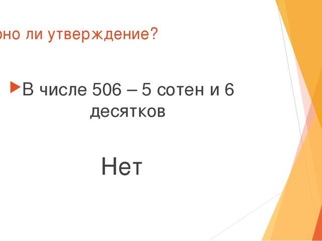Верно ли утверждение? В числе 506 – 5 сотен и 6 десятков Нет