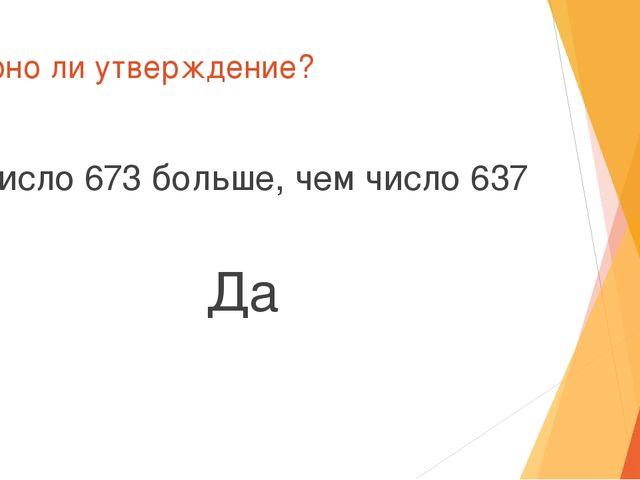 Верно ли утверждение? Число 673 больше, чем число 637 Да