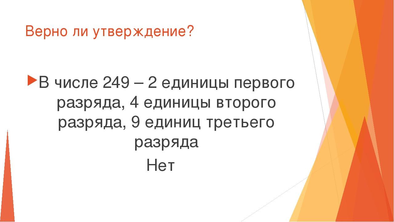 Верно ли утверждение? В числе 249 – 2 единицы первого разряда, 4 единицы втор...
