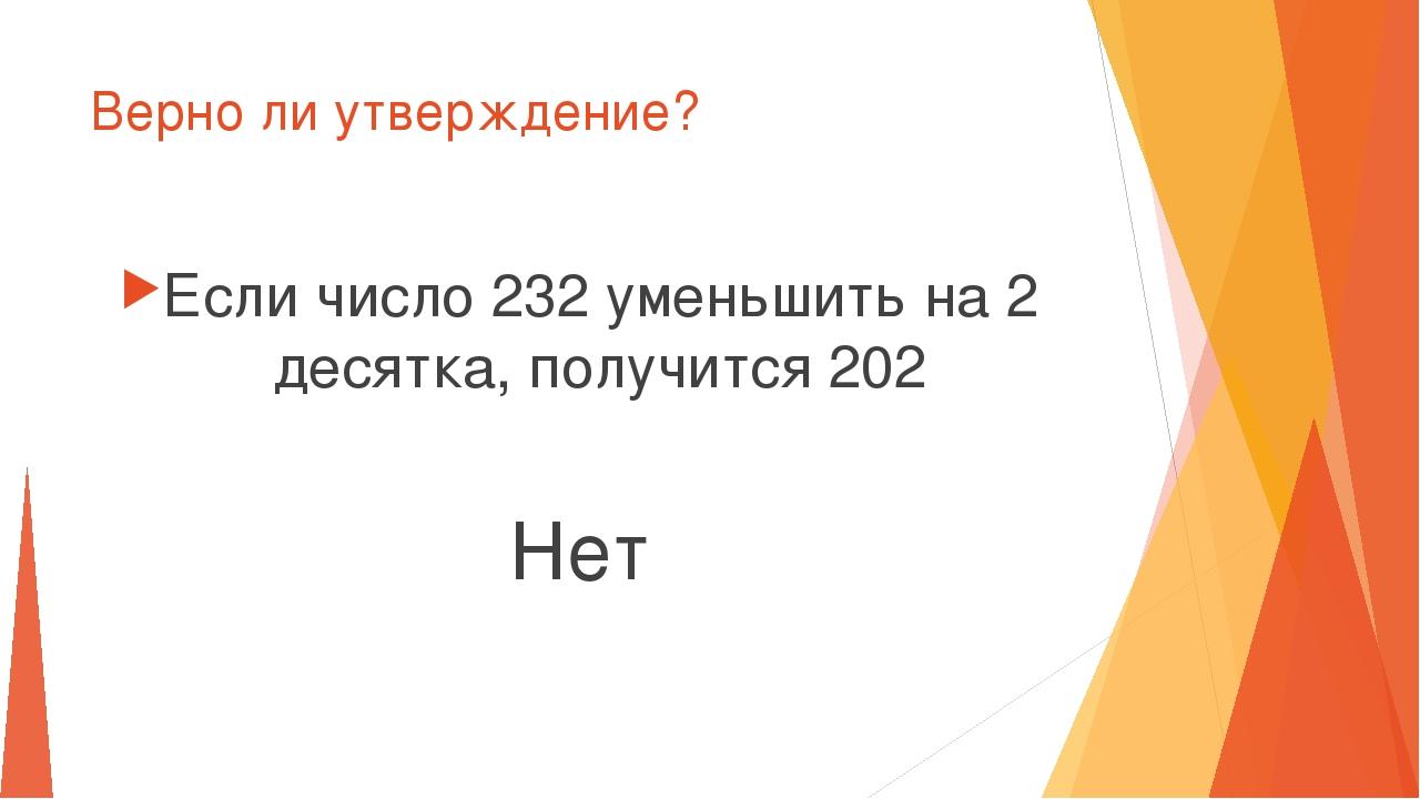Верно ли утверждение? Если число 232 уменьшить на 2 десятка, получится 202 Нет