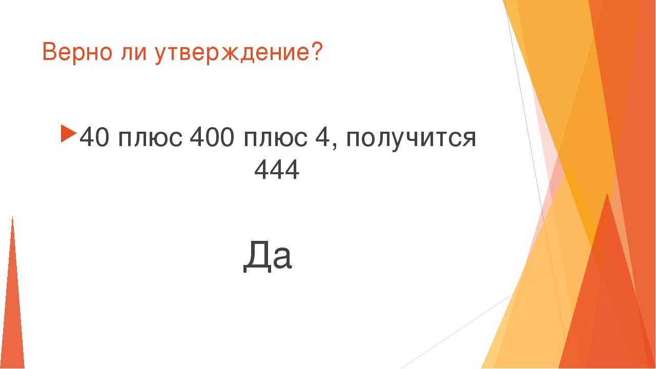 Верно ли утверждение? 40 плюс 400 плюс 4, получится 444 Да