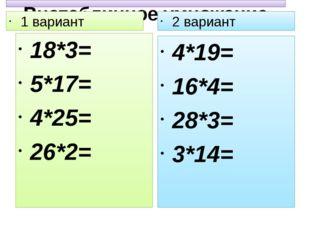 Внетабличное умножение 1 вариант 18*3= 5*17= 4*25= 26*2= 2 вариант 4*19= 16*4