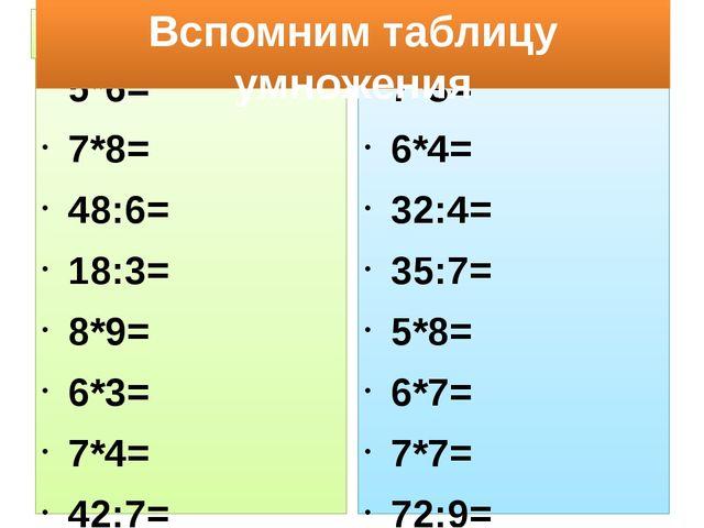 1 вариант 2 вариант 5*6= 7*8= 48:6= 18:3= 8*9= 6*3= 7*4= 42:7= 7*3= 6*4= 32:4...
