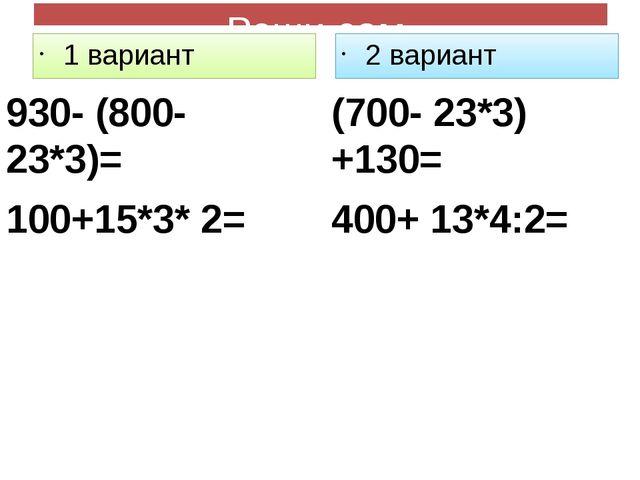 Реши сам 1 вариант 930- (800- 23*3)= 100+15*3* 2= 2 вариант (700- 23*3) +130=...