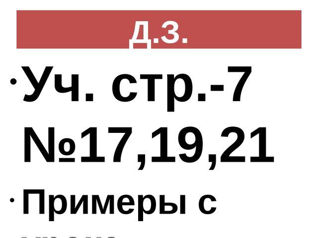 Д.З. Уч. стр.-7 №17,19,21 Примеры с урока