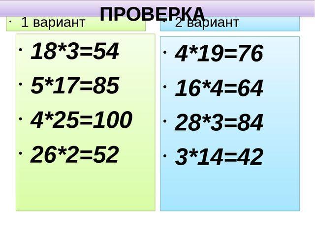 1 вариант 2 вариант ПРОВЕРКА 18*3=54 5*17=85 4*25=100 26*2=52 4*19=76 16*4=64...