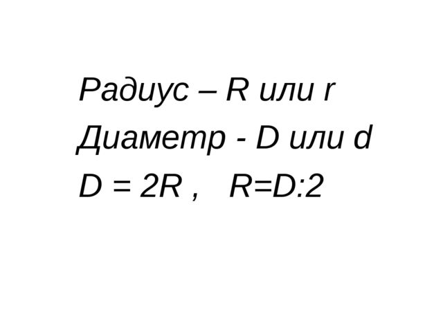 Радиус – R или r Диаметр - D или d D = 2R , R=D:2