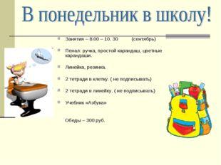 Занятия – 8.00 – 10. 30 (сентябрь) Пенал: ручка, простой карандаш, цветные ка