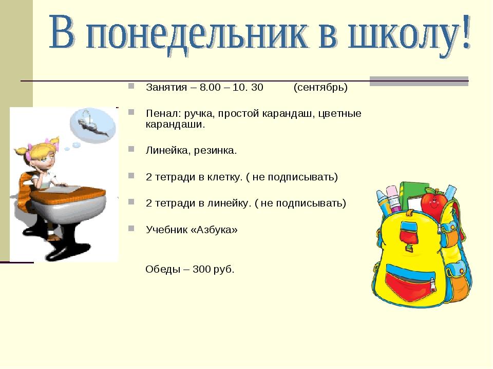 Занятия – 8.00 – 10. 30 (сентябрь) Пенал: ручка, простой карандаш, цветные ка...