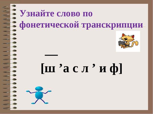 Узнайте слово по фонетической транскрипции __ [ш 'а с л ' и ф]
