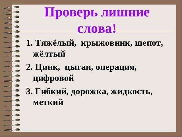 Проверь лишние слова! 1. Тяжёлый, крыжовник, шепот, жёлтый 2. Цинк, цыган, оп...