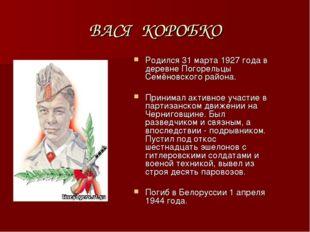 ВАСЯ КОРОБКО Родился 31 марта 1927 года в деревне Погорельцы Семёновского рай